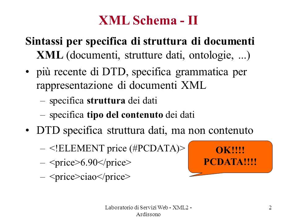 Laboratorio di Servizi Web - XML2 - Ardissono 13 Tipi di dati semplici (simpleType) - I Tutti i tipi XML base (string, float, date, …) Tipi derivati da tipi built-in e derivati stessi –per restrizione –per enumerazione Si possono anche fare restrizioni per pattern (espressioni regolari)