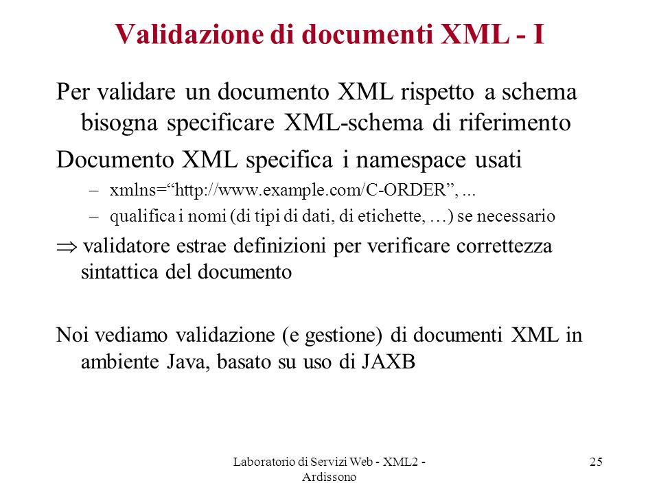 Laboratorio di Servizi Web - XML2 - Ardissono 25 Validazione di documenti XML - I Per validare un documento XML rispetto a schema bisogna specificare XML-schema di riferimento Documento XML specifica i namespace usati –xmlns= http://www.example.com/C-ORDER ,...