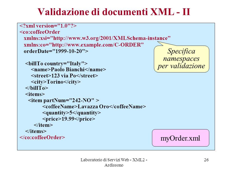 Laboratorio di Servizi Web - XML2 - Ardissono 26 Validazione di documenti XML - II <co:coffeeOrder xmlns:xsi= http://www.w3.org/2001/XMLSchema-instance xmlns:co= http://www.example.com/C-ORDER orderDate= 1999-10-20 > Paolo Bianchi 123 via Po Torino Lavazza Oro 5 19.99 Specifica namespaces per validazione myOrder.xml