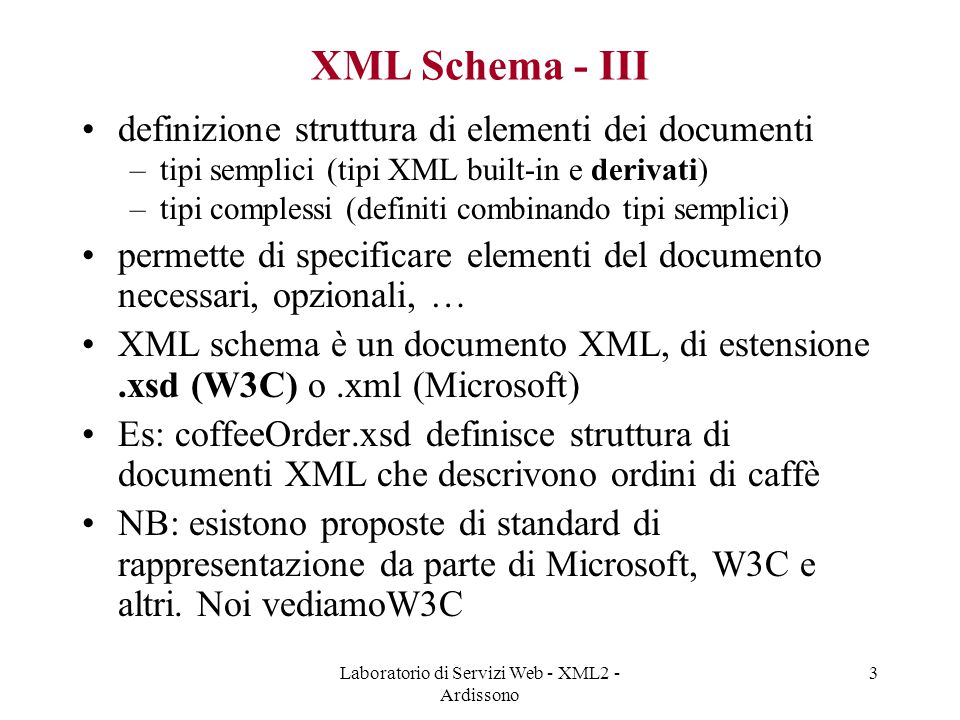 Laboratorio di Servizi Web - XML2 - Ardissono 3 XML Schema - III definizione struttura di elementi dei documenti –tipi semplici (tipi XML built-in e derivati) –tipi complessi (definiti combinando tipi semplici) permette di specificare elementi del documento necessari, opzionali, … XML schema è un documento XML, di estensione.xsd (W3C) o.xml (Microsoft) Es: coffeeOrder.xsd definisce struttura di documenti XML che descrivono ordini di caffè NB: esistono proposte di standard di rappresentazione da parte di Microsoft, W3C e altri.