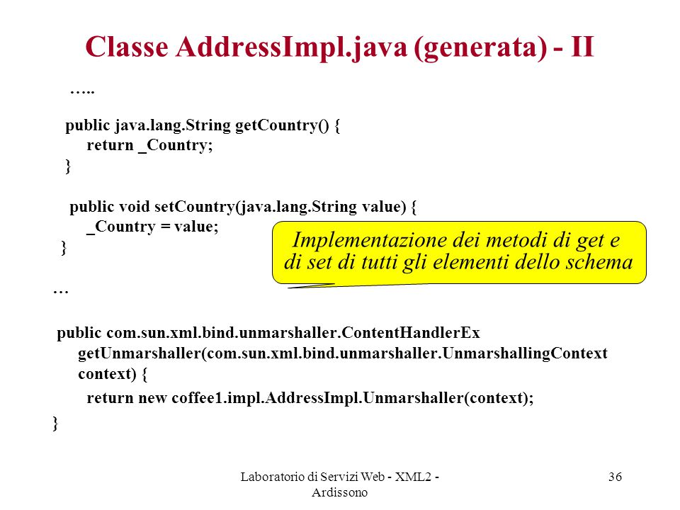 Laboratorio di Servizi Web - XML2 - Ardissono 36 Classe AddressImpl.java (generata) - II ….. public java.lang.String getCountry() { return _Country; }