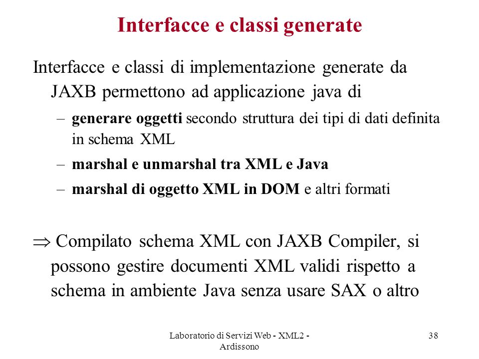 Laboratorio di Servizi Web - XML2 - Ardissono 38 Interfacce e classi generate Interfacce e classi di implementazione generate da JAXB permettono ad ap
