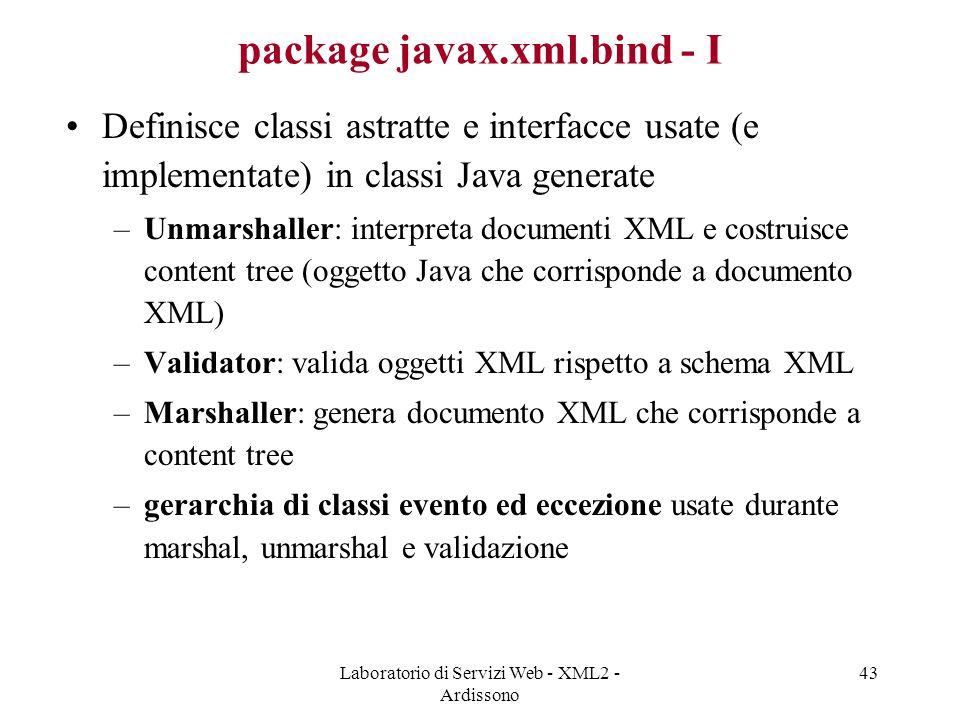 Laboratorio di Servizi Web - XML2 - Ardissono 43 package javax.xml.bind - I Definisce classi astratte e interfacce usate (e implementate) in classi Java generate –Unmarshaller: interpreta documenti XML e costruisce content tree (oggetto Java che corrisponde a documento XML) –Validator: valida oggetti XML rispetto a schema XML –Marshaller: genera documento XML che corrisponde a content tree –gerarchia di classi evento ed eccezione usate durante marshal, unmarshal e validazione