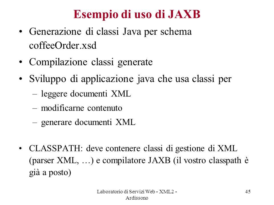Laboratorio di Servizi Web - XML2 - Ardissono 45 Esempio di uso di JAXB Generazione di classi Java per schema coffeeOrder.xsd Compilazione classi generate Sviluppo di applicazione java che usa classi per –leggere documenti XML –modificarne contenuto –generare documenti XML CLASSPATH: deve contenere classi di gestione di XML (parser XML, …) e compilatore JAXB (il vostro classpath è già a posto)