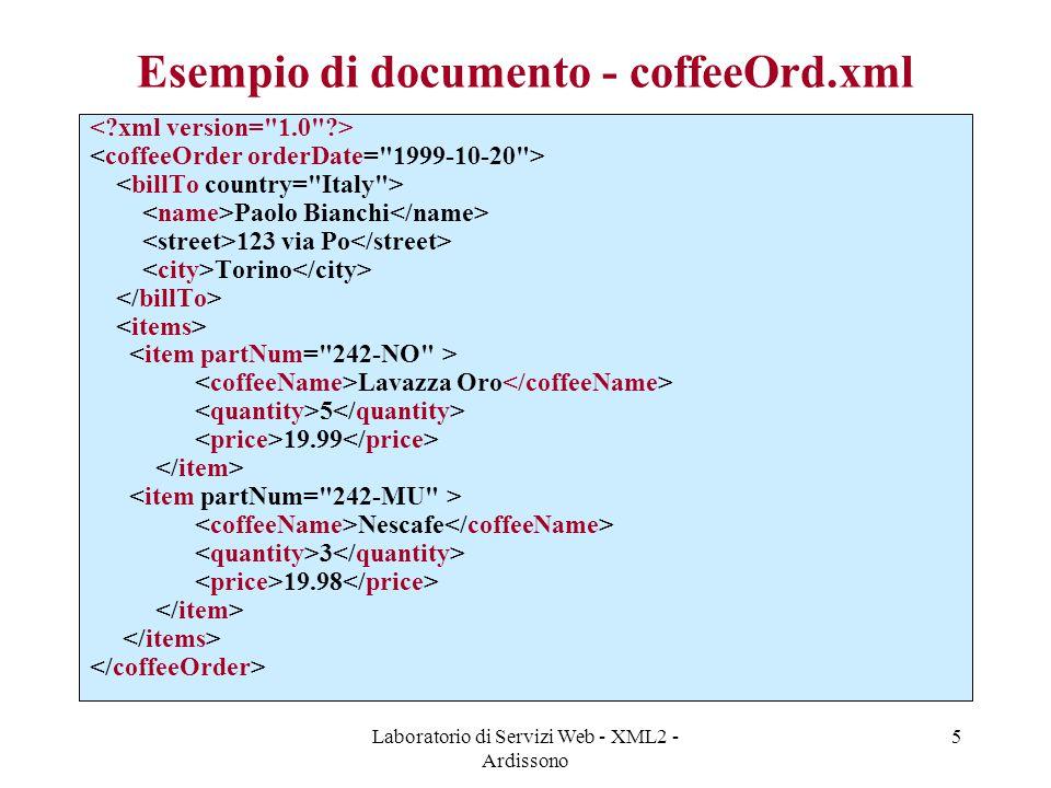 Laboratorio di Servizi Web - XML2 - Ardissono 6 coffeeOrder.xsd - I XML namespace Dichiarazione elemento XML Dichiarazione di tipo di dati complesso: sequenza di elementi fissa, simile a record dei linguaggi di programmazione Dichiarazione attributo di elementi di tipo CoffeeOrderType