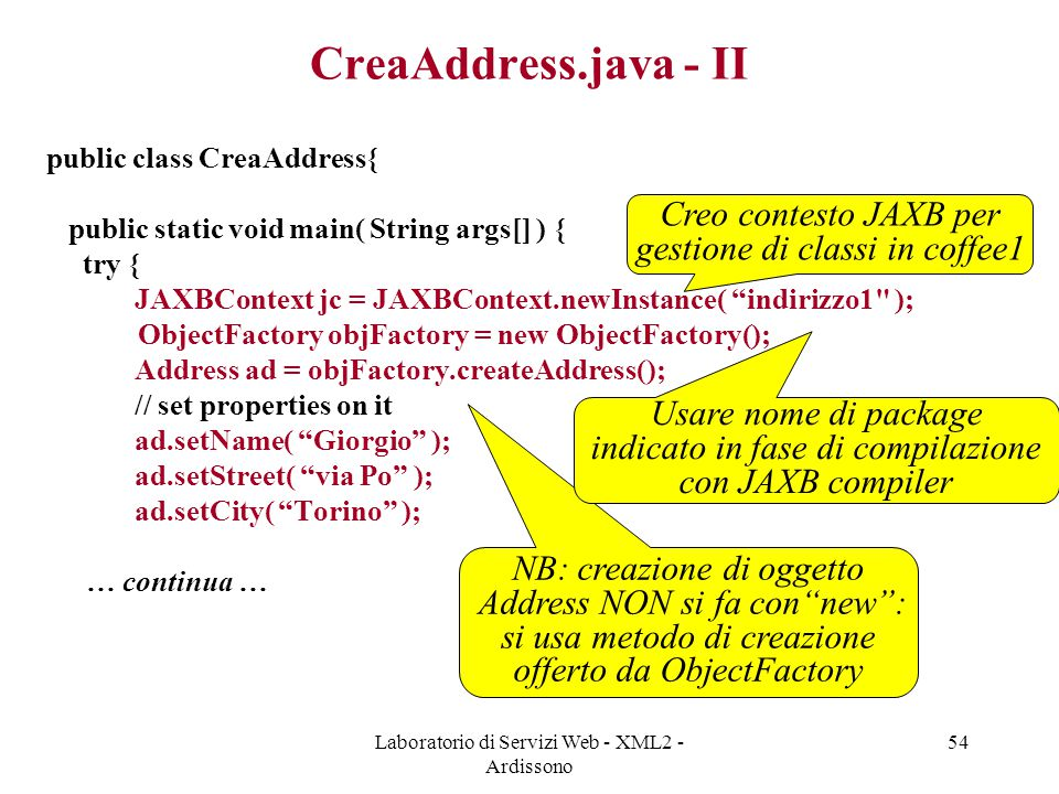Laboratorio di Servizi Web - XML2 - Ardissono 54 CreaAddress.java - II public class CreaAddress{ public static void main( String args[] ) { try { JAXB