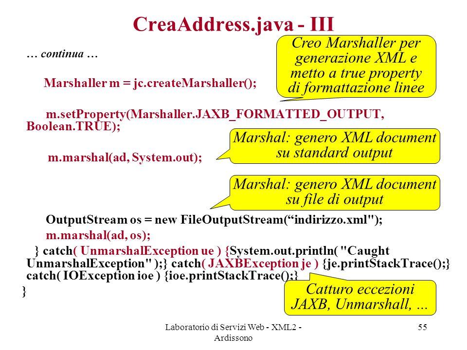 Laboratorio di Servizi Web - XML2 - Ardissono 55 CreaAddress.java - III … continua … Marshaller m = jc.createMarshaller(); m.setProperty(Marshaller.JAXB_FORMATTED_OUTPUT, Boolean.TRUE); m.marshal(ad, System.out); OutputStream os = new FileOutputStream( indirizzo.xml ); m.marshal(ad, os); } catch( UnmarshalException ue ) {System.out.println( Caught UnmarshalException );} catch( JAXBException je ) {je.printStackTrace();} catch( IOException ioe ) {ioe.printStackTrace();} } Creo Marshaller per generazione XML e metto a true property di formattazione linee Marshal: genero XML document su standard output Marshal: genero XML document su file di output Catturo eccezioni JAXB, Unmarshall,...
