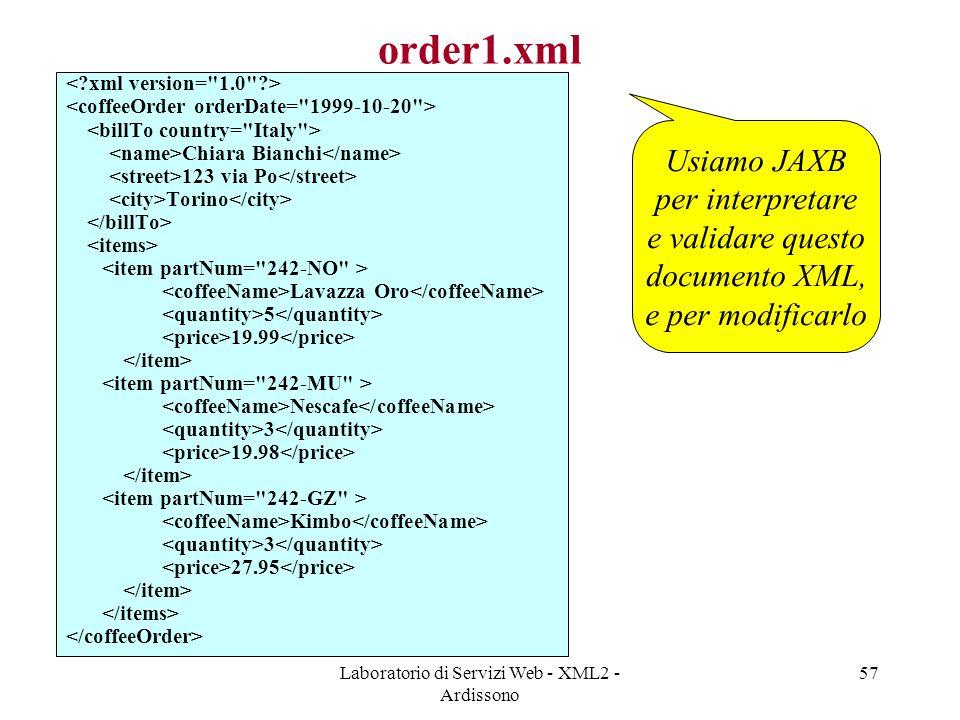 Laboratorio di Servizi Web - XML2 - Ardissono 57 order1.xml Chiara Bianchi 123 via Po Torino Lavazza Oro 5 19.99 Nescafe 3 19.98 Kimbo 3 27.95 Usiamo JAXB per interpretare e validare questo documento XML, e per modificarlo