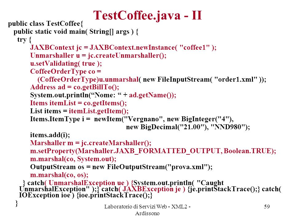 Laboratorio di Servizi Web - XML2 - Ardissono 59 TestCoffee.java - II public class TestCoffee{ public static void main( String[] args ) { try { JAXBCo