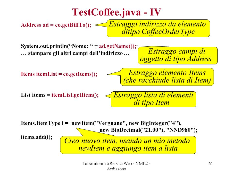 "Laboratorio di Servizi Web - XML2 - Ardissono 61 TestCoffee.java - IV Address ad = co.getBillTo(); System.out.println(""Nome: "" + ad.getName()); … stam"
