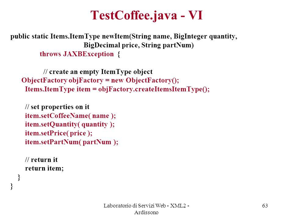 Laboratorio di Servizi Web - XML2 - Ardissono 63 TestCoffee.java - VI public static Items.ItemType newItem(String name, BigInteger quantity, BigDecimal price, String partNum) throws JAXBException { // create an empty ItemType object ObjectFactory objFactory = new ObjectFactory(); Items.ItemType item = objFactory.createItemsItemType(); // set properties on it item.setCoffeeName( name ); item.setQuantity( quantity ); item.setPrice( price ); item.setPartNum( partNum ); // return it return item; }