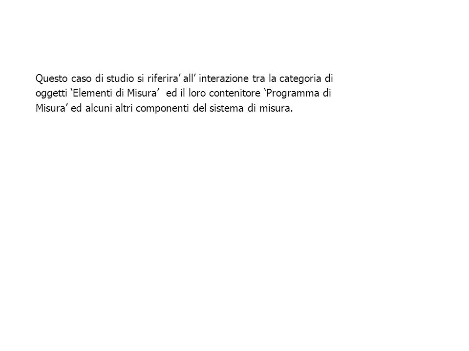 Questo caso di studio si riferira' all' interazione tra la categoria di oggetti 'Elementi di Misura' ed il loro contenitore 'Programma di Misura' ed a