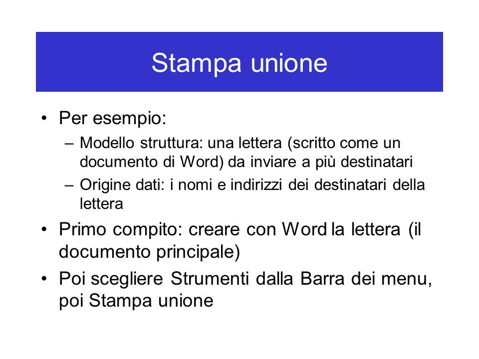 Stampa unione Per esempio: –Modello struttura: una lettera (scritto come un documento di Word) da inviare a più destinatari –Origine dati: i nomi e indirizzi dei destinatari della lettera Primo compito: creare con Word la lettera (il documento principale) Poi scegliere Strumenti dalla Barra dei menu, poi Stampa unione
