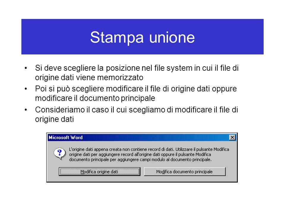 Stampa unione Si deve scegliere la posizione nel file system in cui il file di origine dati viene memorizzato Poi si può scegliere modificare il file di origine dati oppure modificare il documento principale Consideriamo il caso il cui scegliamo di modificare il file di origine dati