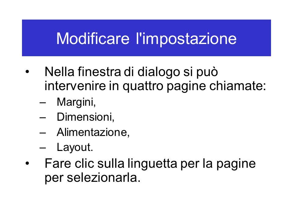Modificare l impostazione Nella finestra di dialogo si può intervenire in quattro pagine chiamate: –Margini, –Dimensioni, –Alimentazione, –Layout.