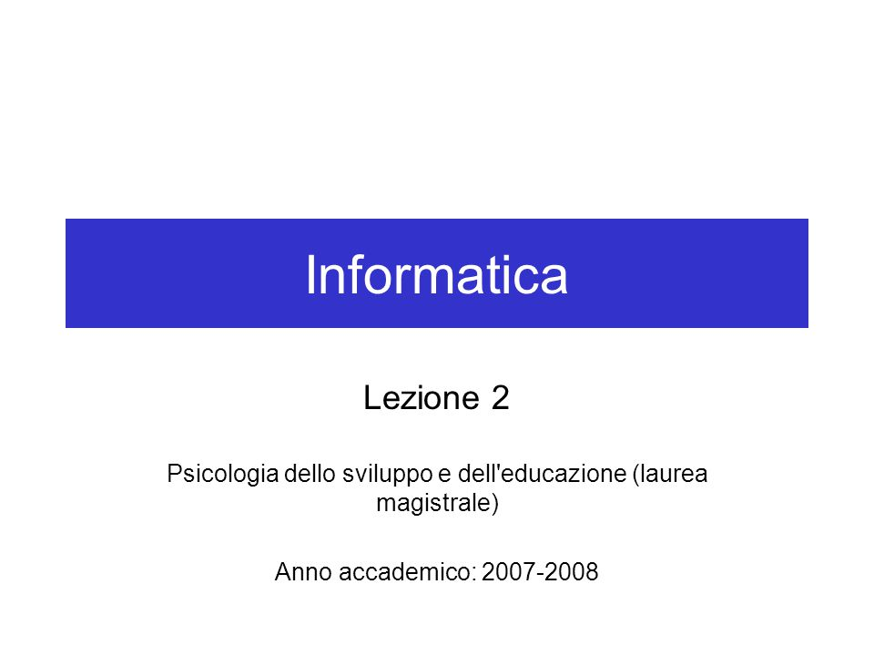 Informatica Lezione 2 Psicologia dello sviluppo e dell'educazione (laurea magistrale) Anno accademico: 2007-2008