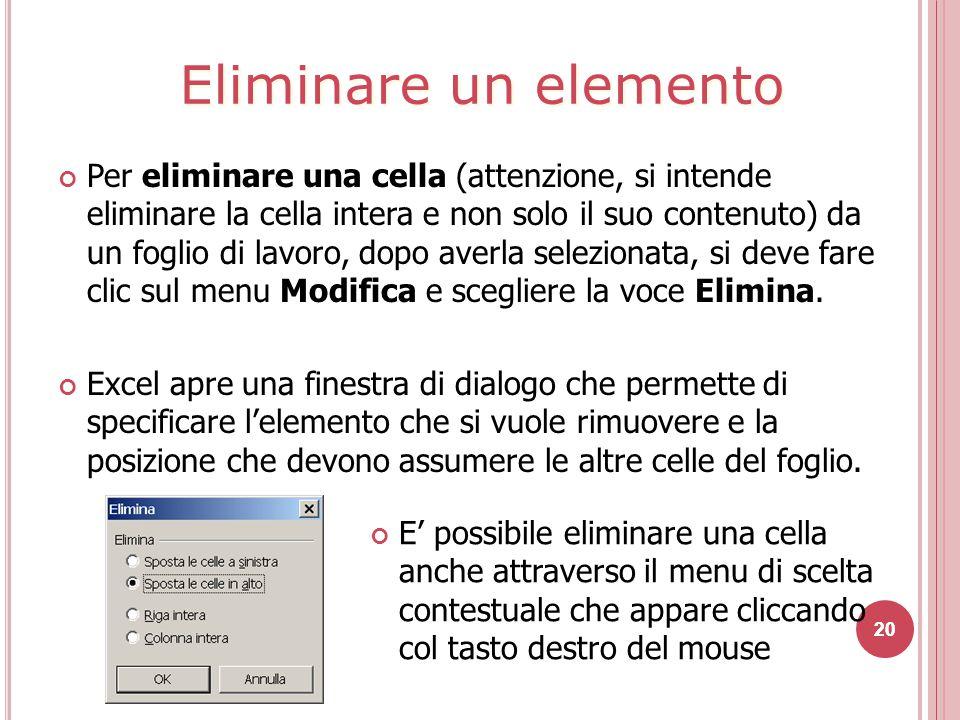 20 Per eliminare una cella (attenzione, si intende eliminare la cella intera e non solo il suo contenuto) da un foglio di lavoro, dopo averla selezionata, si deve fare clic sul menu Modifica e scegliere la voce Elimina.
