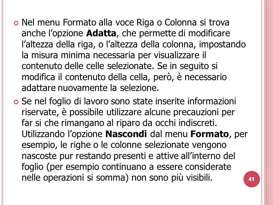 41 Nel menu Formato alla voce Riga o Colonna si trova anche l'opzione Adatta, che permette di modificare l'altezza della riga, o l'altezza della colonna, impostando la misura minima necessaria per visualizzare il contenuto delle celle selezionate.