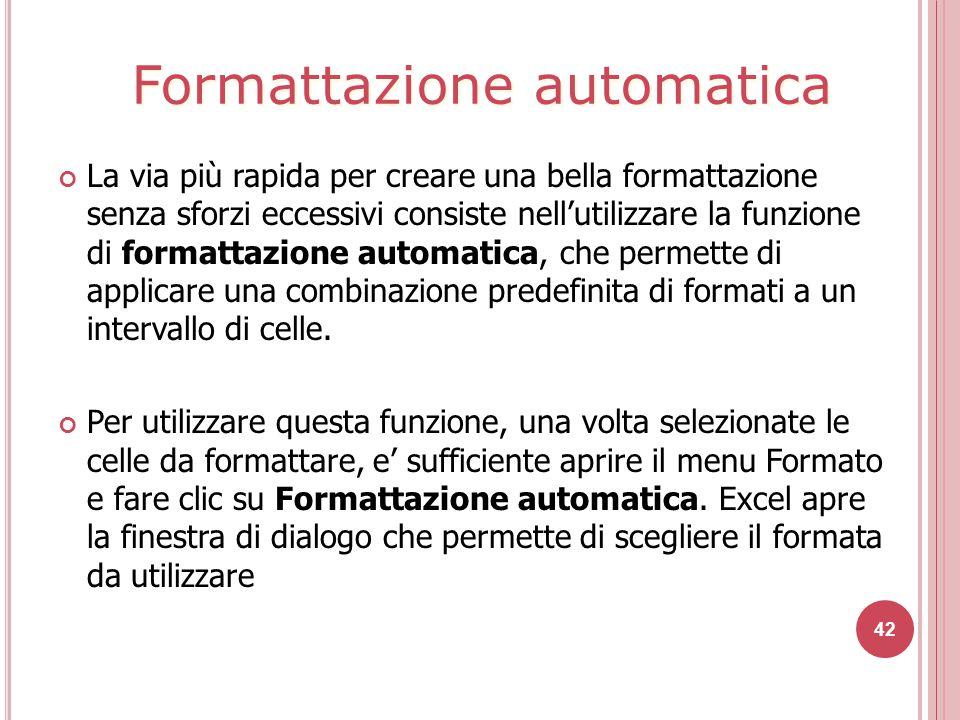 42 La via più rapida per creare una bella formattazione senza sforzi eccessivi consiste nell'utilizzare la funzione di formattazione automatica, che permette di applicare una combinazione predefinita di formati a un intervallo di celle.