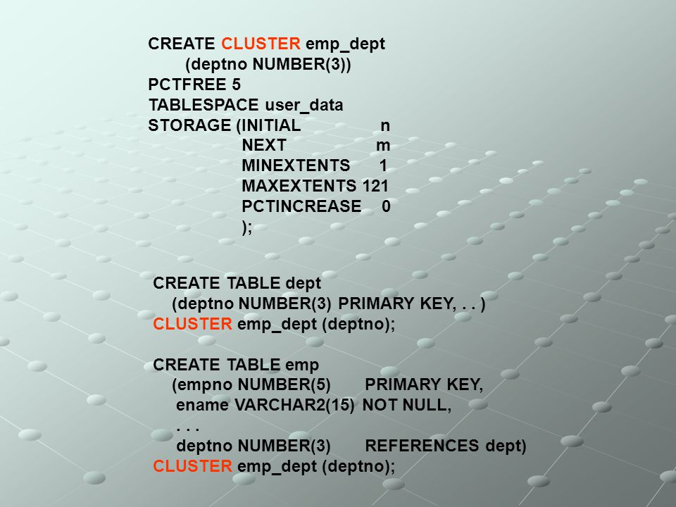 CREATE CLUSTER emp_dept (deptno NUMBER(3)) PCTFREE 5 TABLESPACE user_data STORAGE (INITIAL n NEXT m MINEXTENTS 1 MAXEXTENTS 121 PCTINCREASE 0 ); CREAT