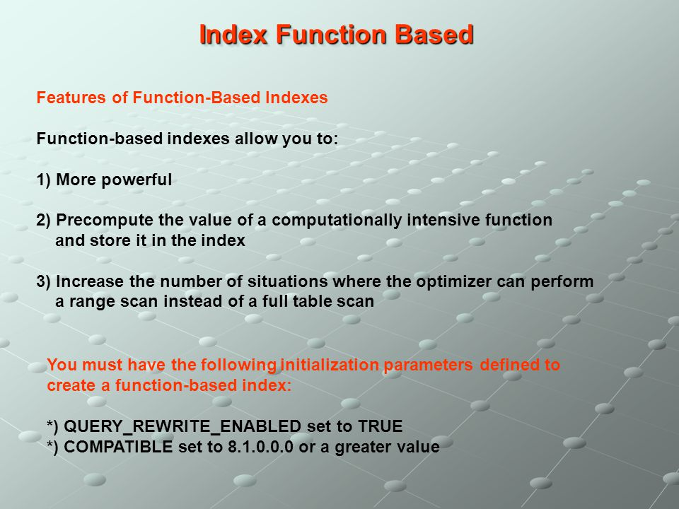 Index Function Based Features of Function-Based Indexes Function-based indexes allow you to: 1) More powerful 2) Precompute the value of a computation