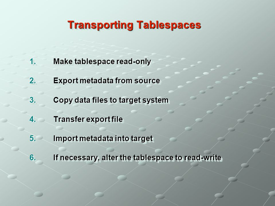 Transporting Tablespaces 1.Make tablespace read-only 2.Export metadata from source 3.Copy data files to target system 4.Transfer export file 5.Import