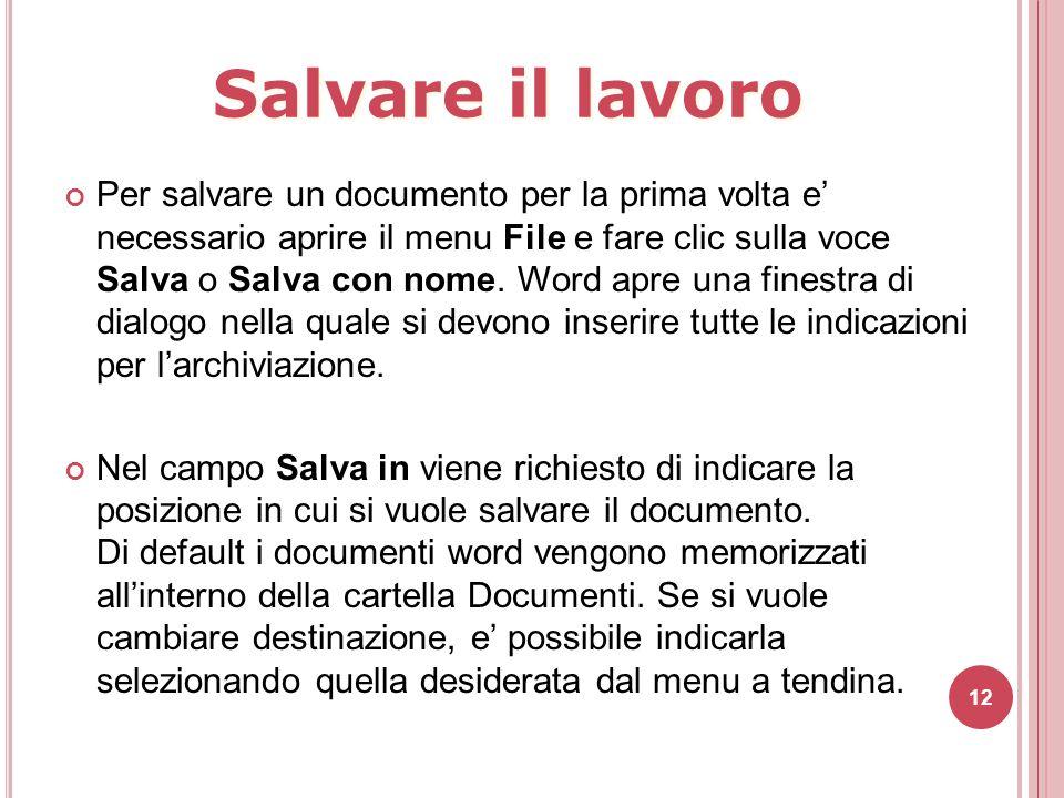 12 Per salvare un documento per la prima volta e' necessario aprire il menu File e fare clic sulla voce Salva o Salva con nome. Word apre una finestra
