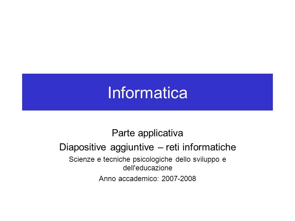 Informatica Parte applicativa Diapositive aggiuntive – reti informatiche Scienze e tecniche psicologiche dello sviluppo e dell'educazione Anno accadem