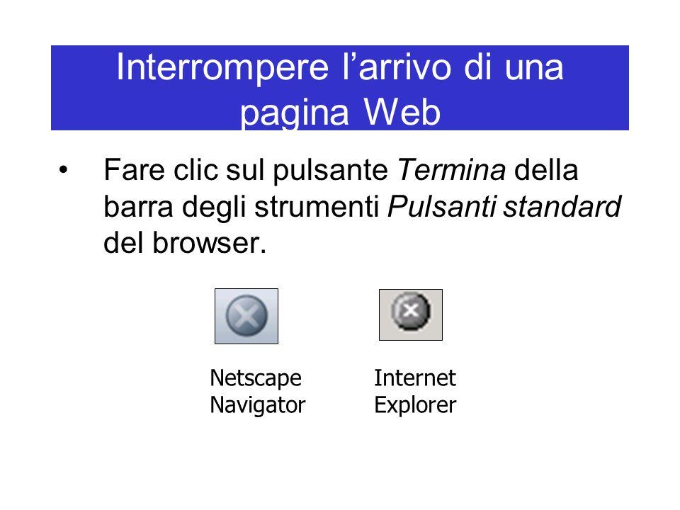 Interrompere l'arrivo di una pagina Web Fare clic sul pulsante Termina della barra degli strumenti Pulsanti standard del browser. Netscape Navigator I