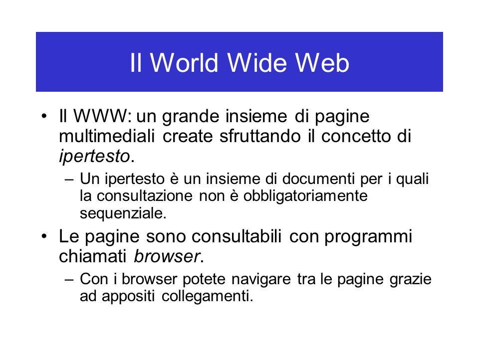 Il World Wide Web Il WWW: un grande insieme di pagine multimediali create sfruttando il concetto di ipertesto. –Un ipertesto è un insieme di documenti