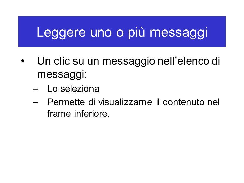 Leggere uno o più messaggi Un clic su un messaggio nell'elenco di messaggi: –Lo seleziona –Permette di visualizzarne il contenuto nel frame inferiore.