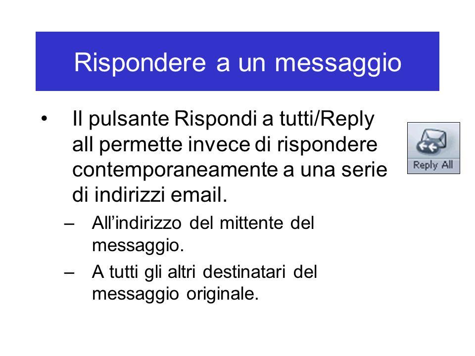Rispondere a un messaggio Il pulsante Rispondi a tutti/Reply all permette invece di rispondere contemporaneamente a una serie di indirizzi email. –All
