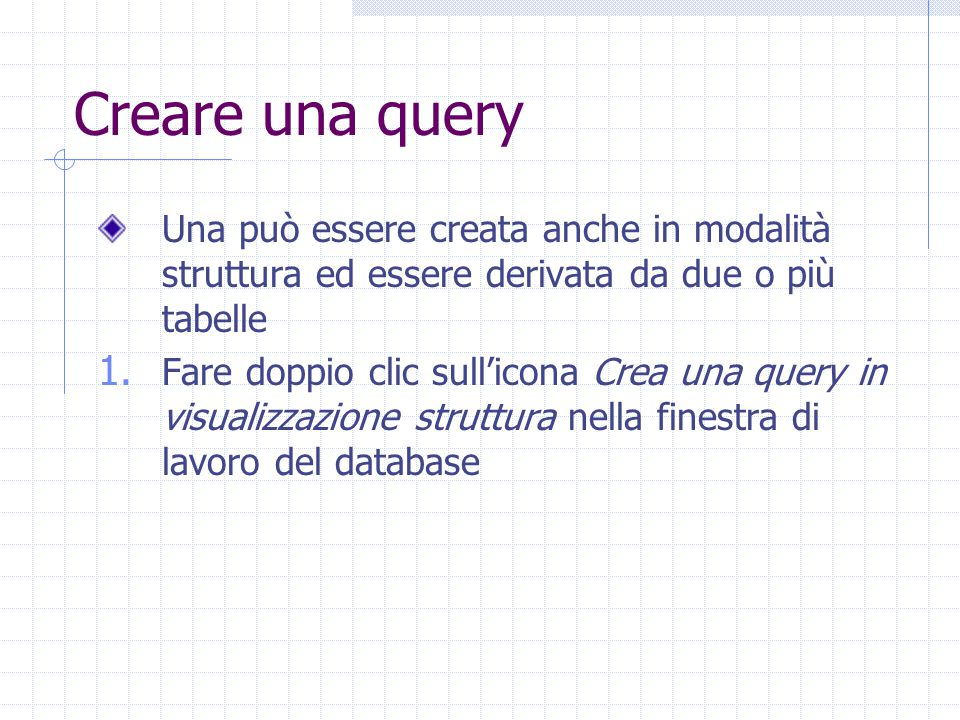 Creare una query Una può essere creata anche in modalità struttura ed essere derivata da due o più tabelle 1.