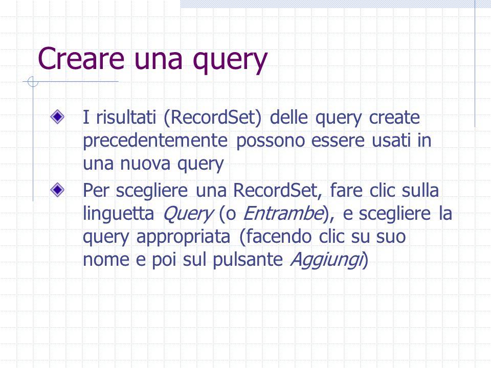 Creare una query I risultati (RecordSet) delle query create precedentemente possono essere usati in una nuova query Per scegliere una RecordSet, fare clic sulla linguetta Query (o Entrambe), e scegliere la query appropriata (facendo clic su suo nome e poi sul pulsante Aggiungi)
