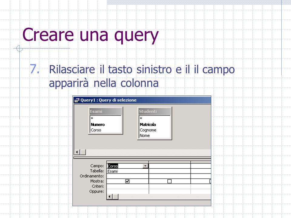 Creare una query 7. Rilasciare il tasto sinistro e il il campo apparirà nella colonna