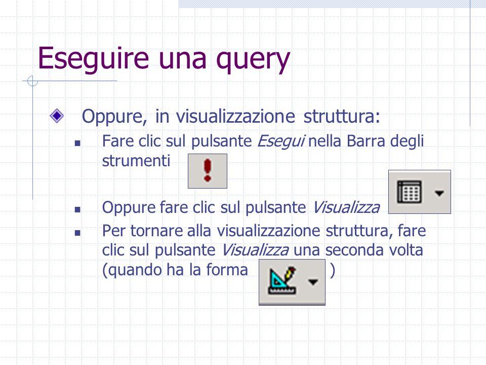 Eseguire una query Oppure, in visualizzazione struttura: Fare clic sul pulsante Esegui nella Barra degli strumenti Oppure fare clic sul pulsante Visualizza Per tornare alla visualizzazione struttura, fare clic sul pulsante Visualizza una seconda volta (quando ha la forma )