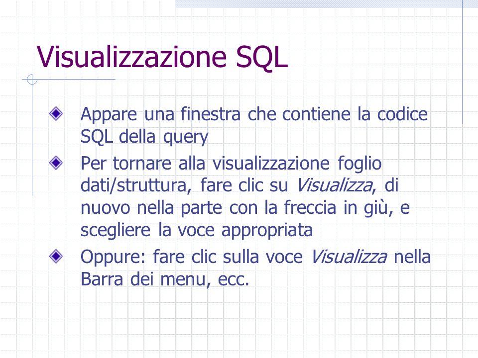 Visualizzazione SQL Appare una finestra che contiene la codice SQL della query Per tornare alla visualizzazione foglio dati/struttura, fare clic su Visualizza, di nuovo nella parte con la freccia in giù, e scegliere la voce appropriata Oppure: fare clic sulla voce Visualizza nella Barra dei menu, ecc.