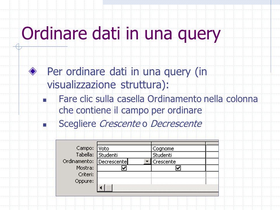 Ordinare dati in una query Per ordinare dati in una query (in visualizzazione struttura): Fare clic sulla casella Ordinamento nella colonna che contiene il campo per ordinare Scegliere Crescente o Decrescente