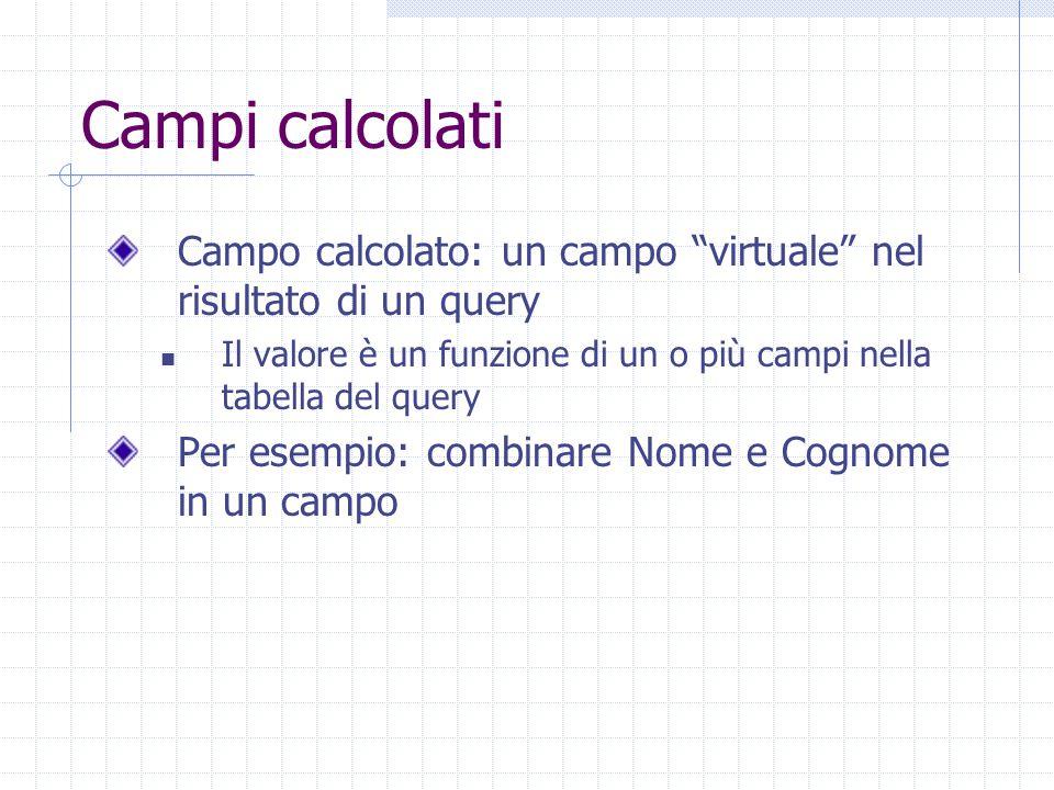 Campi calcolati Campo calcolato: un campo virtuale nel risultato di un query Il valore è un funzione di un o più campi nella tabella del query Per esempio: combinare Nome e Cognome in un campo