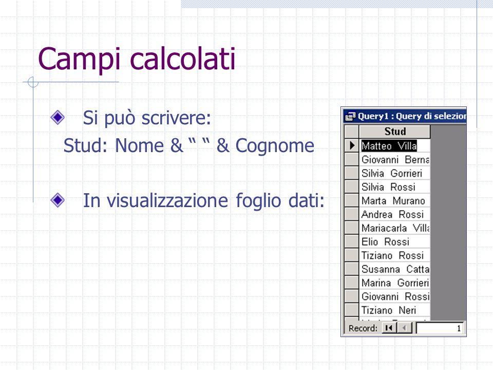 Campi calcolati Si può scrivere: Stud: Nome & & Cognome In visualizzazione foglio dati: