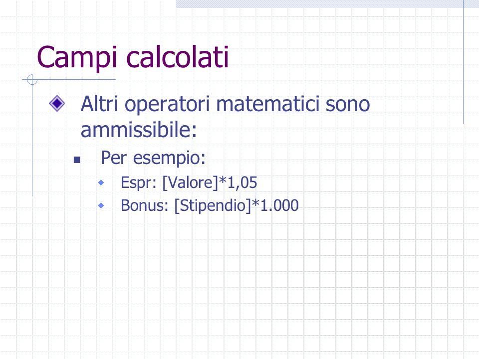 Campi calcolati Altri operatori matematici sono ammissibile: Per esempio:  Espr: [Valore]*1,05  Bonus: [Stipendio]*1.000