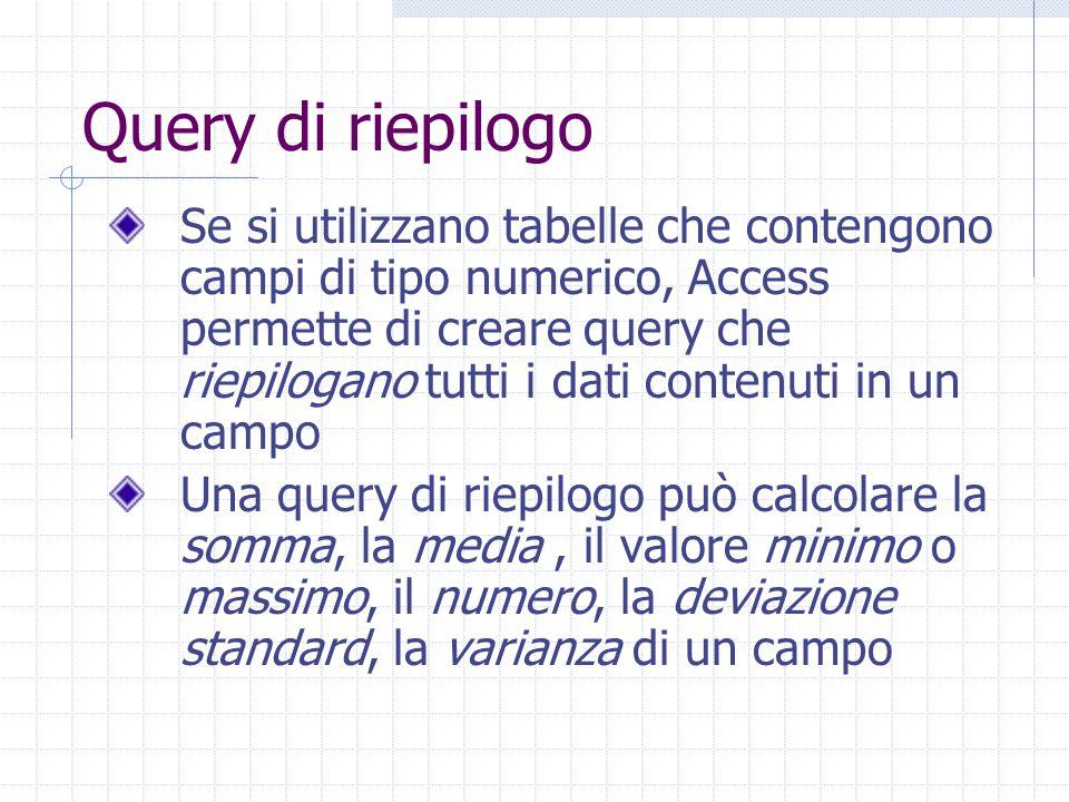 Query di riepilogo Se si utilizzano tabelle che contengono campi di tipo numerico, Access permette di creare query che riepilogano tutti i dati contenuti in un campo Una query di riepilogo può calcolare la somma, la media, il valore minimo o massimo, il numero, la deviazione standard, la varianza di un campo