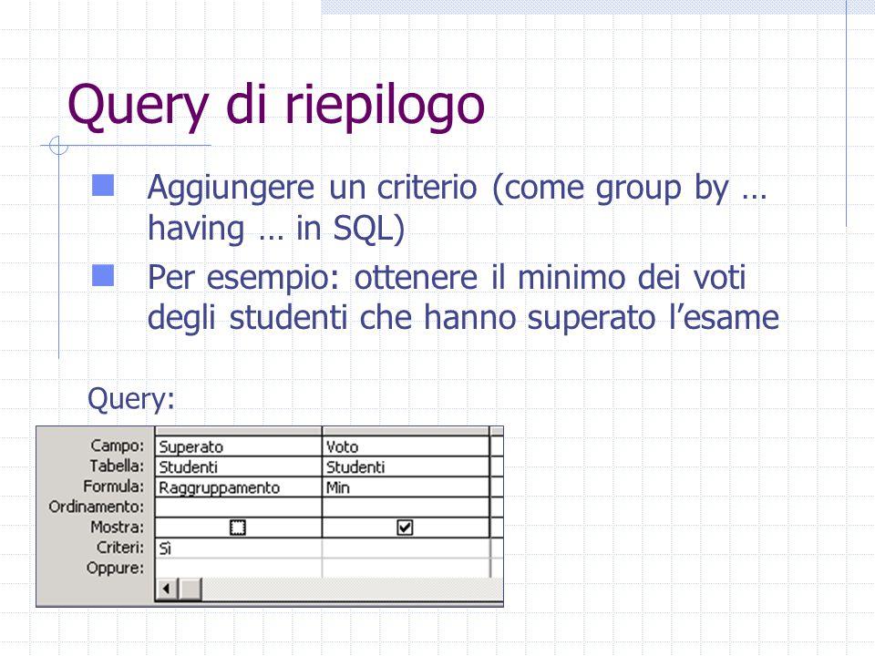 Query di riepilogo Aggiungere un criterio (come group by … having … in SQL) Per esempio: ottenere il minimo dei voti degli studenti che hanno superato l'esame Query: