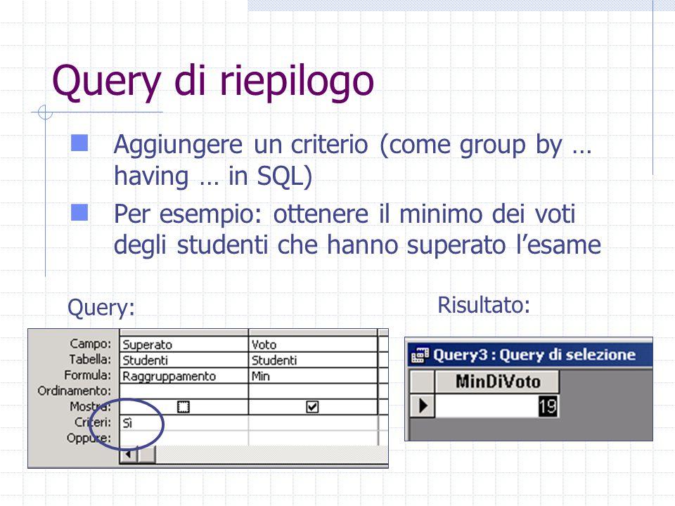Query di riepilogo Aggiungere un criterio (come group by … having … in SQL) Per esempio: ottenere il minimo dei voti degli studenti che hanno superato l'esame Query: Risultato: