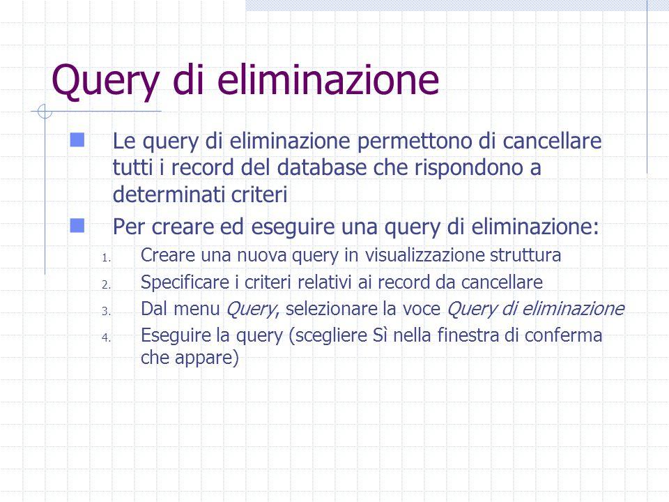 Query di eliminazione Le query di eliminazione permettono di cancellare tutti i record del database che rispondono a determinati criteri Per creare ed eseguire una query di eliminazione: 1.