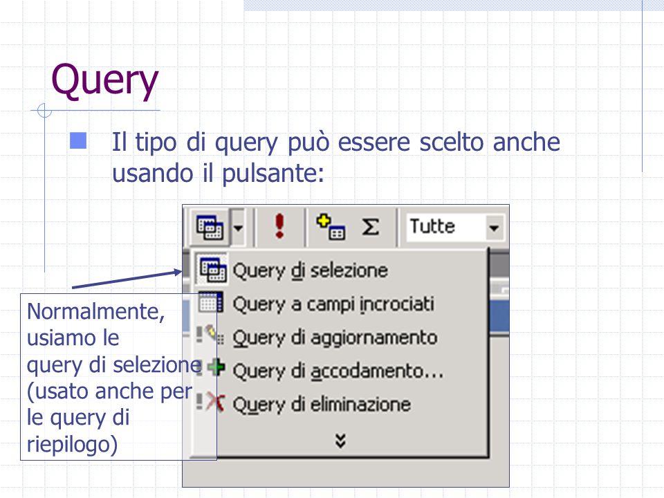 Query Il tipo di query può essere scelto anche usando il pulsante: Normalmente, usiamo le query di selezione (usato anche per le query di riepilogo)