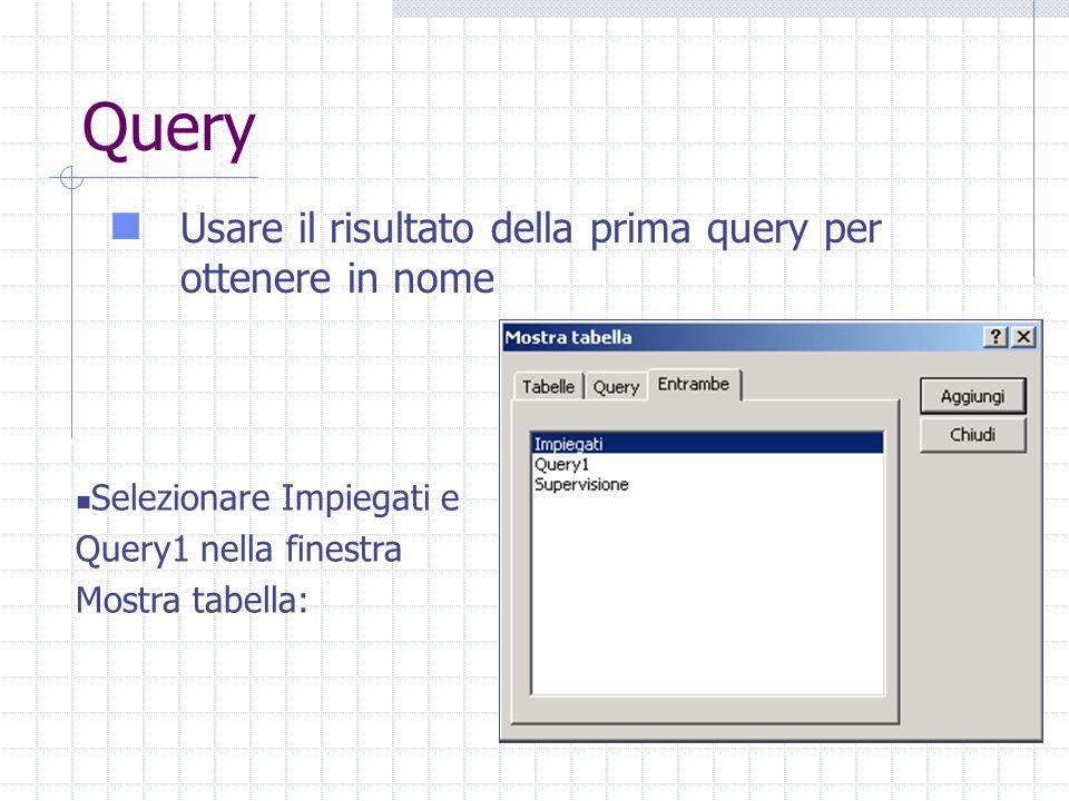 Query Usare il risultato della prima query per ottenere in nome Selezionare Impiegati e Query1 nella finestra Mostra tabella:
