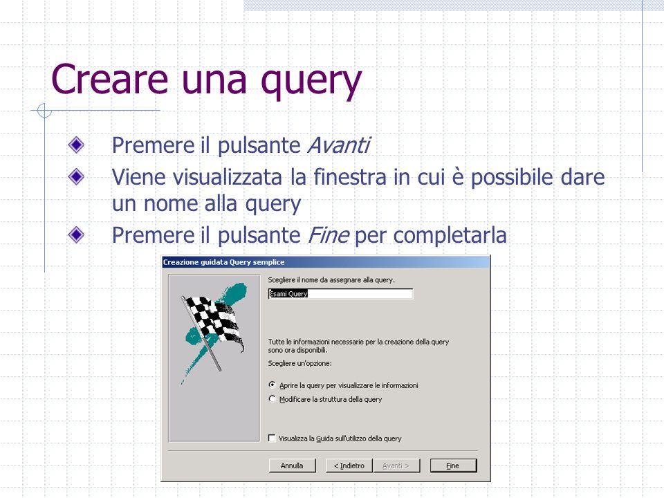 Creare una query Premere il pulsante Avanti Viene visualizzata la finestra in cui è possibile dare un nome alla query Premere il pulsante Fine per completarla