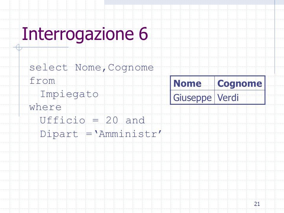 21 Interrogazione 6 select Nome,Cognome from Impiegato where Ufficio = 20 and Dipart ='Amministr' NomeCognome GiuseppeVerdi