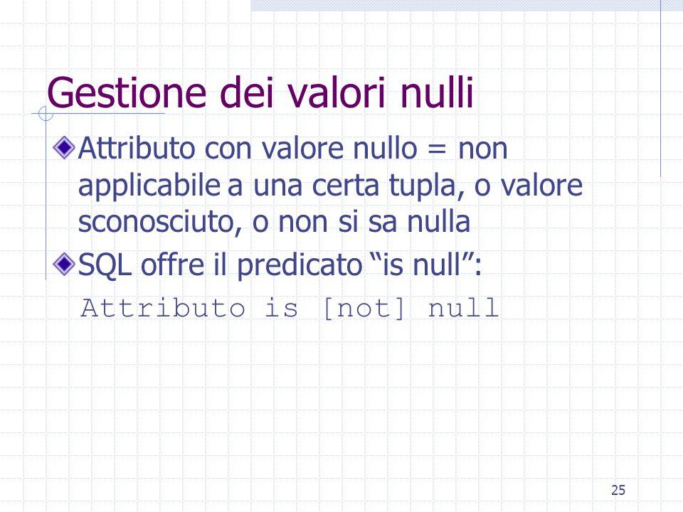 25 Gestione dei valori nulli Attributo con valore nullo = non applicabile a una certa tupla, o valore sconosciuto, o non si sa nulla SQL offre il predicato is null : Attributo is [not] null